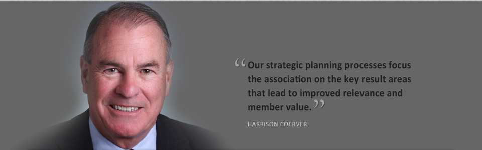 Our strategic planning processes focus the association on the key result areas that lead to improved relevance and member value. DAVE FELLERS, CAE, FASAE